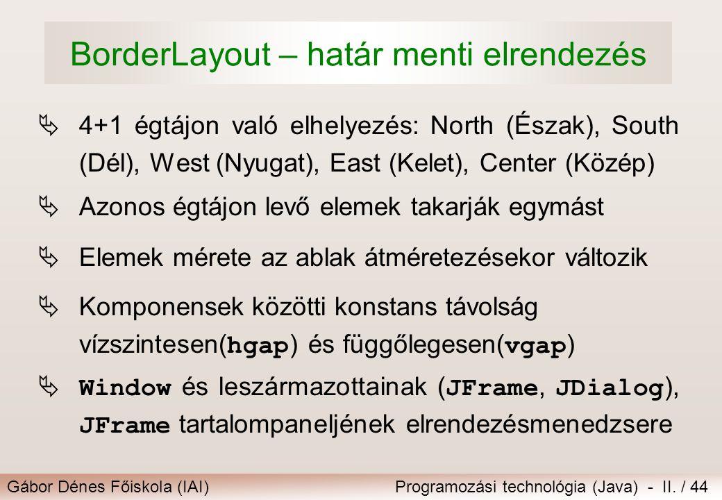 Gábor Dénes Főiskola (IAI)Programozási technológia (Java) - II. / 44 BorderLayout – határ menti elrendezés  4+1 égtájon való elhelyezés: North (Észak
