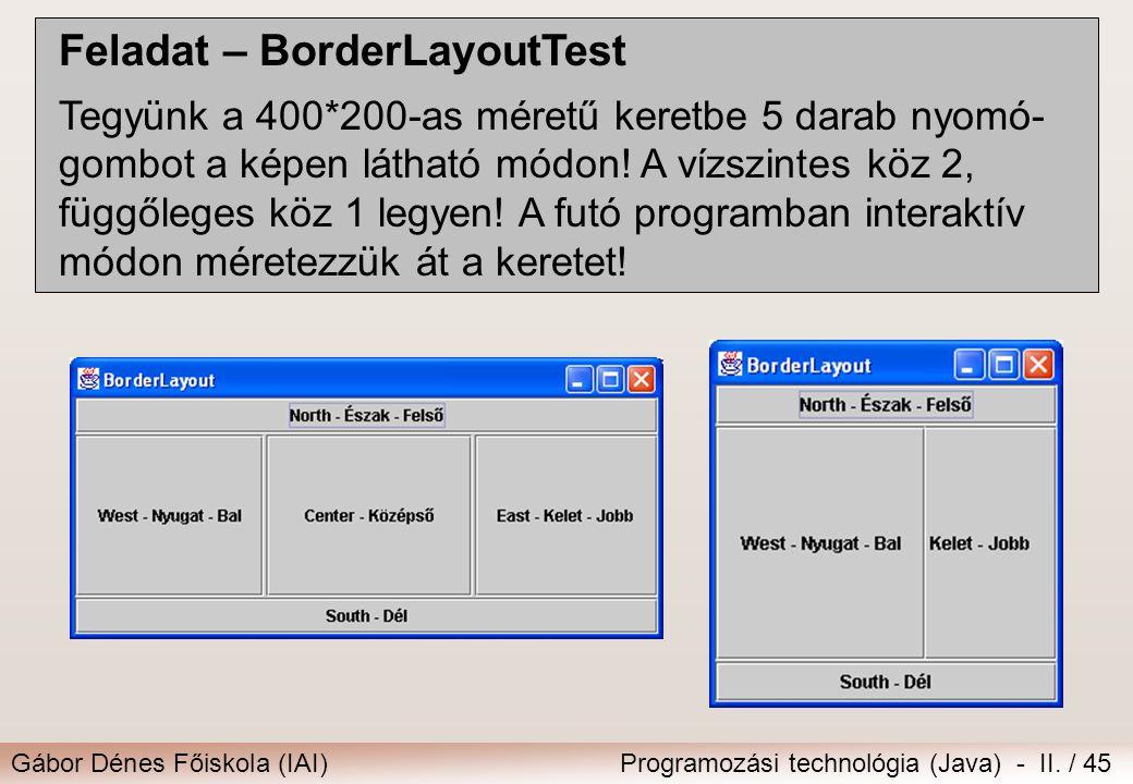 Gábor Dénes Főiskola (IAI)Programozási technológia (Java) - II. / 45 Feladat – BorderLayoutTest Tegyünk a 400*200-as méretű keretbe 5 darab nyomó- gom