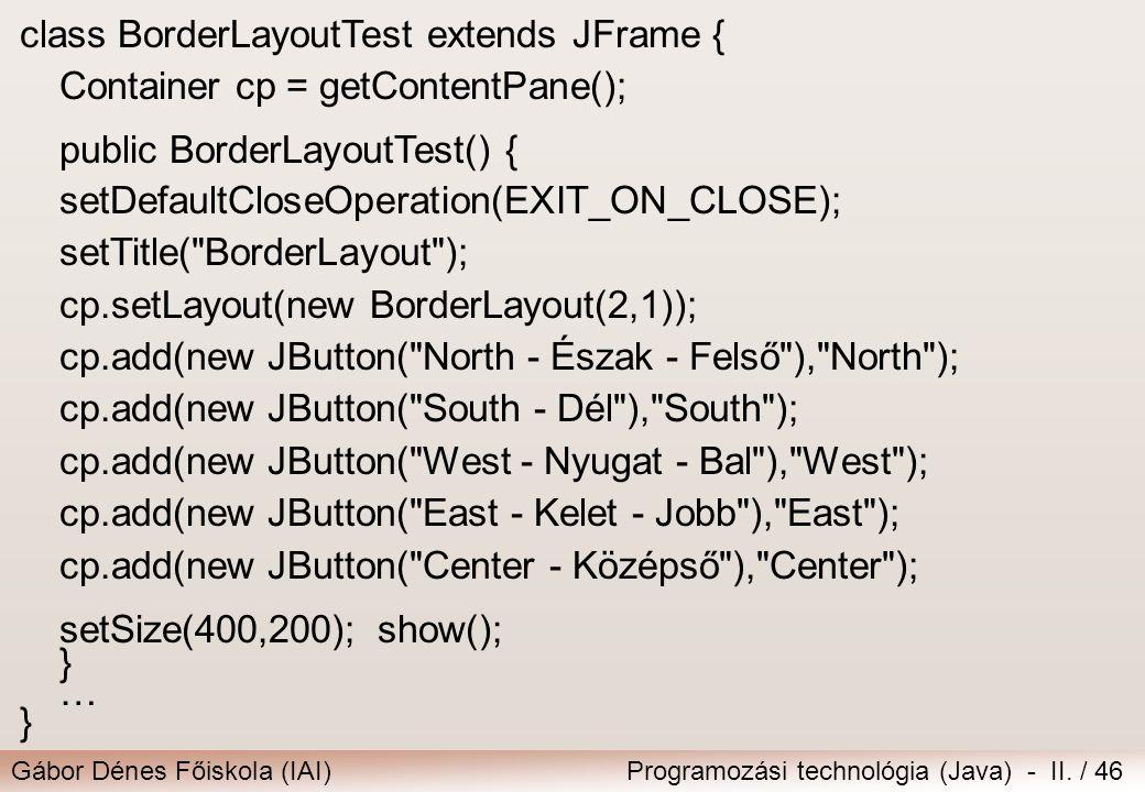 Gábor Dénes Főiskola (IAI)Programozási technológia (Java) - II. / 46 class BorderLayoutTest extends JFrame { Container cp = getContentPane(); public B