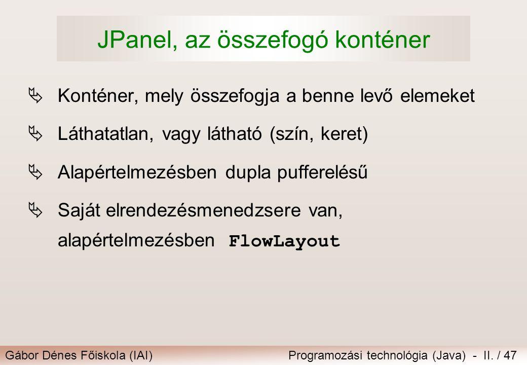 Gábor Dénes Főiskola (IAI)Programozási technológia (Java) - II. / 47 JPanel, az összefogó konténer  Konténer, mely összefogja a benne levő elemeket 