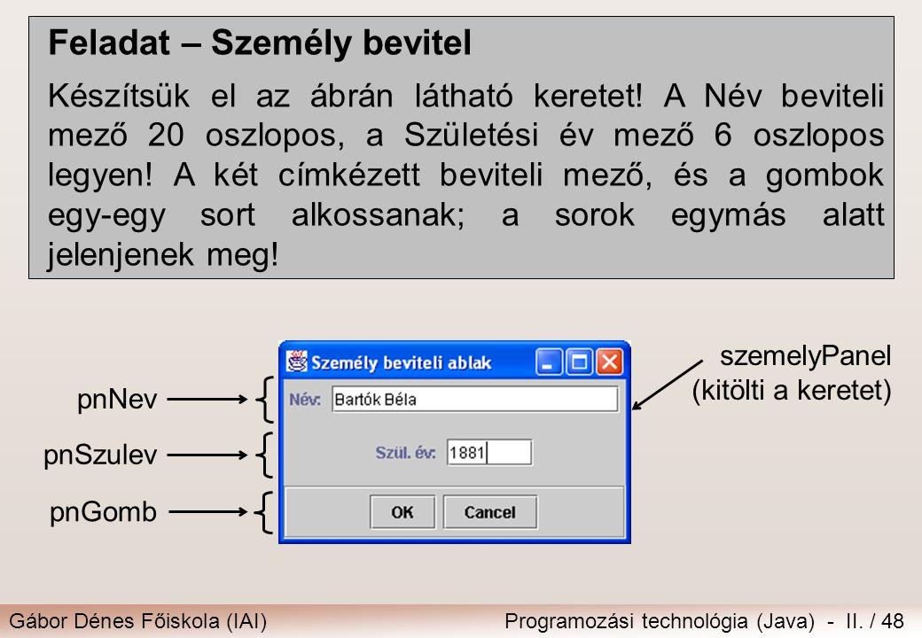 Gábor Dénes Főiskola (IAI)Programozási technológia (Java) - II. / 48 Feladat – Személy bevitel Készítsük el az ábrán látható keretet! A Név beviteli m