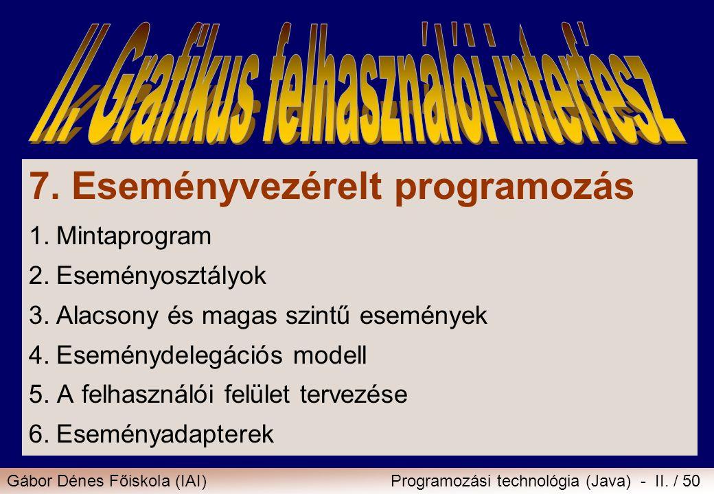 Gábor Dénes Főiskola (IAI)Programozási technológia (Java) - II. / 50 7. Eseményvezérelt programozás 1.Mintaprogram 2.Eseményosztályok 3.Alacsony és ma