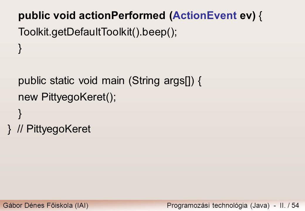 Gábor Dénes Főiskola (IAI)Programozási technológia (Java) - II. / 54 public void actionPerformed (ActionEvent ev) { Toolkit.getDefaultToolkit().beep()