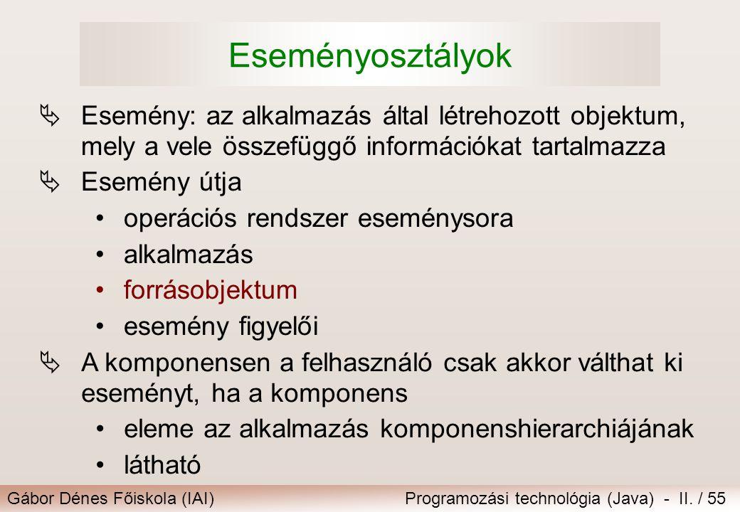 Gábor Dénes Főiskola (IAI)Programozási technológia (Java) - II. / 55 Eseményosztályok  Esemény: az alkalmazás által létrehozott objektum, mely a vele