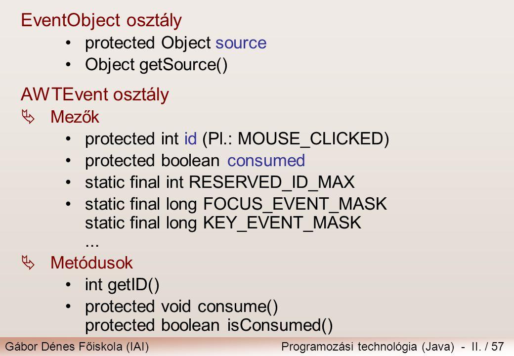 Gábor Dénes Főiskola (IAI)Programozási technológia (Java) - II. / 57 EventObject osztály •protected Object source •Object getSource() AWTEvent osztály
