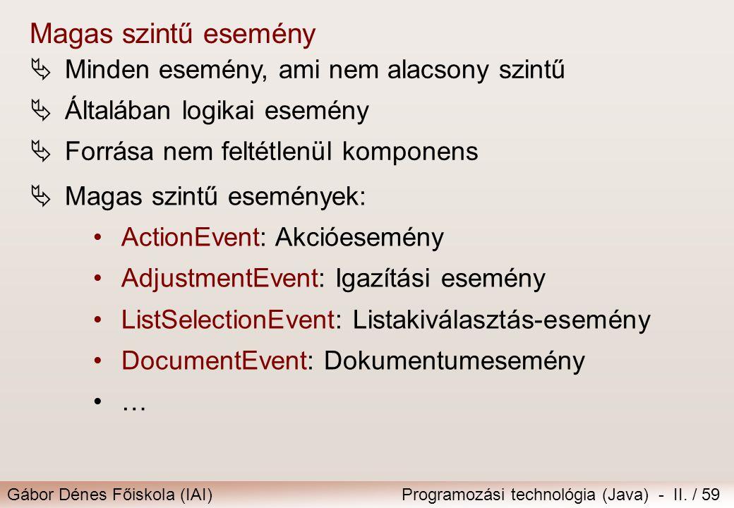 Gábor Dénes Főiskola (IAI)Programozási technológia (Java) - II. / 59  Minden esemény, ami nem alacsony szintű  Általában logikai esemény  Forrása n
