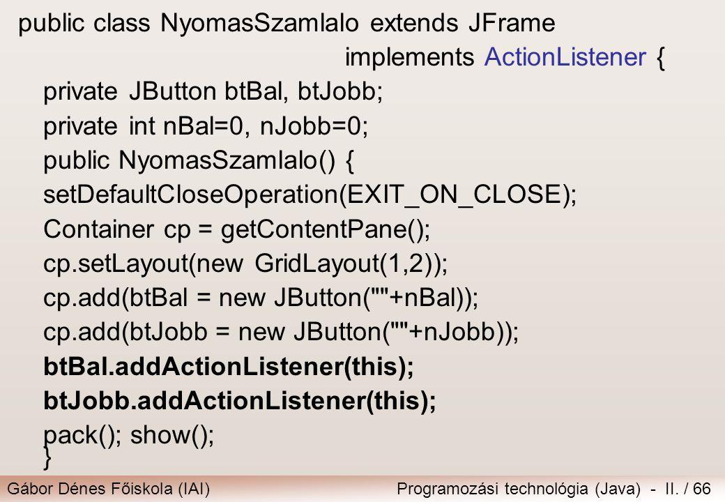 Gábor Dénes Főiskola (IAI)Programozási technológia (Java) - II. / 66 public class NyomasSzamlaloextends JFrame implements ActionListener { private JBu