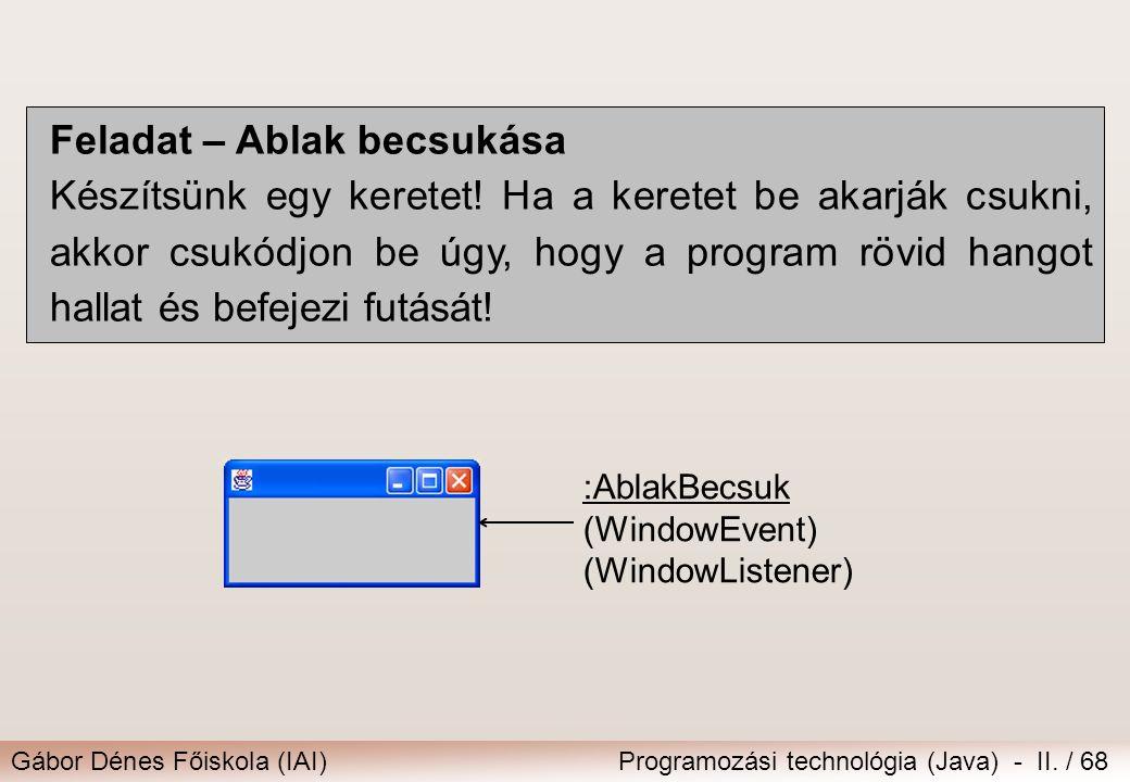 Gábor Dénes Főiskola (IAI)Programozási technológia (Java) - II. / 68 Feladat – Ablak becsukása Készítsünk egy keretet! Ha a keretet be akarják csukni,