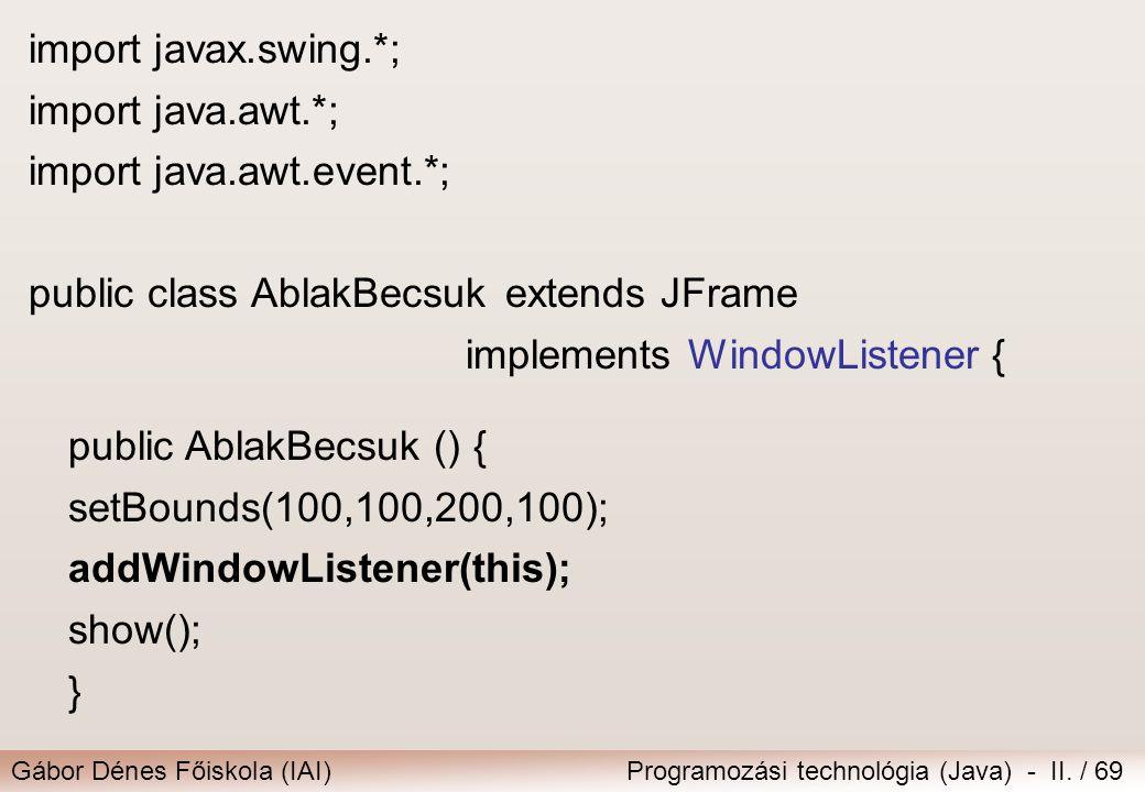 Gábor Dénes Főiskola (IAI)Programozási technológia (Java) - II. / 69 import javax.swing.*; import java.awt.*; import java.awt.event.*; public class Ab