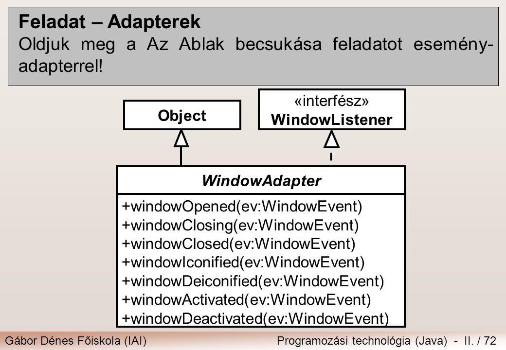 Gábor Dénes Főiskola (IAI)Programozási technológia (Java) - II. / 72 Feladat – Adapterek Oldjuk meg a Az Ablak becsukása feladatot esemény- adapterrel