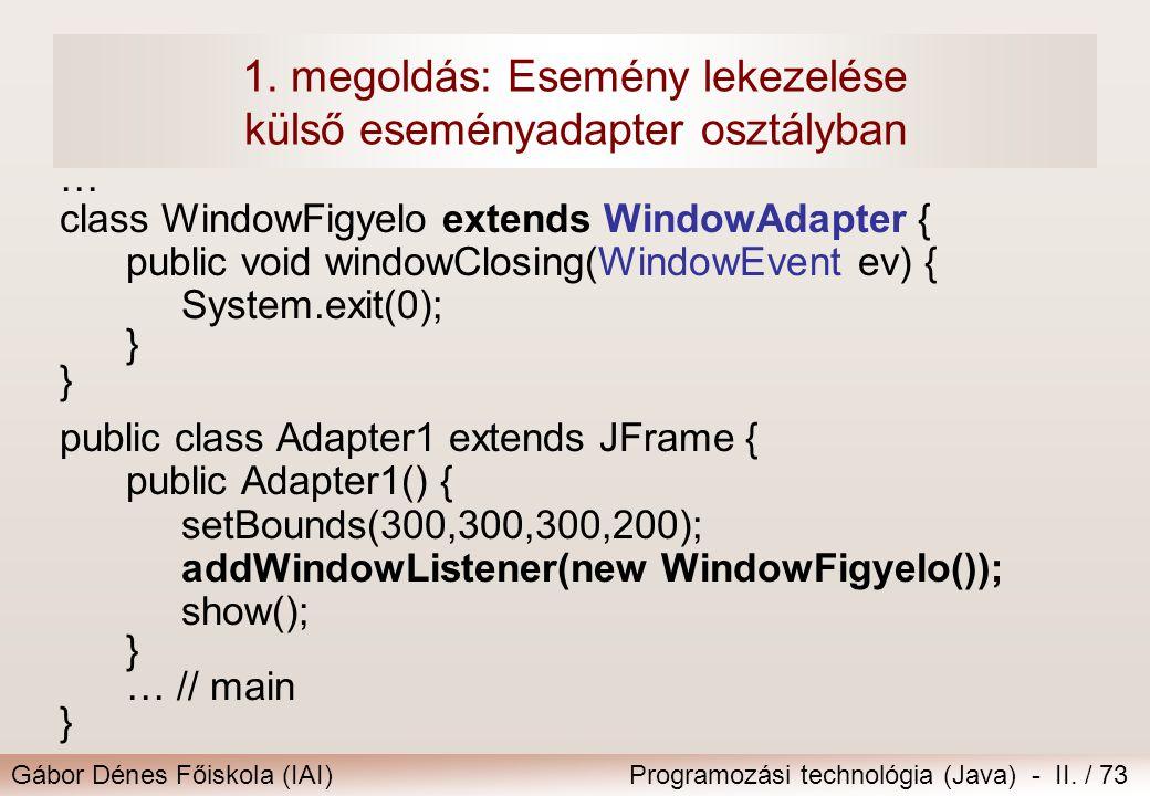 Gábor Dénes Főiskola (IAI)Programozási technológia (Java) - II. / 73 1. megoldás: Esemény lekezelése külső eseményadapter osztályban … class WindowFig