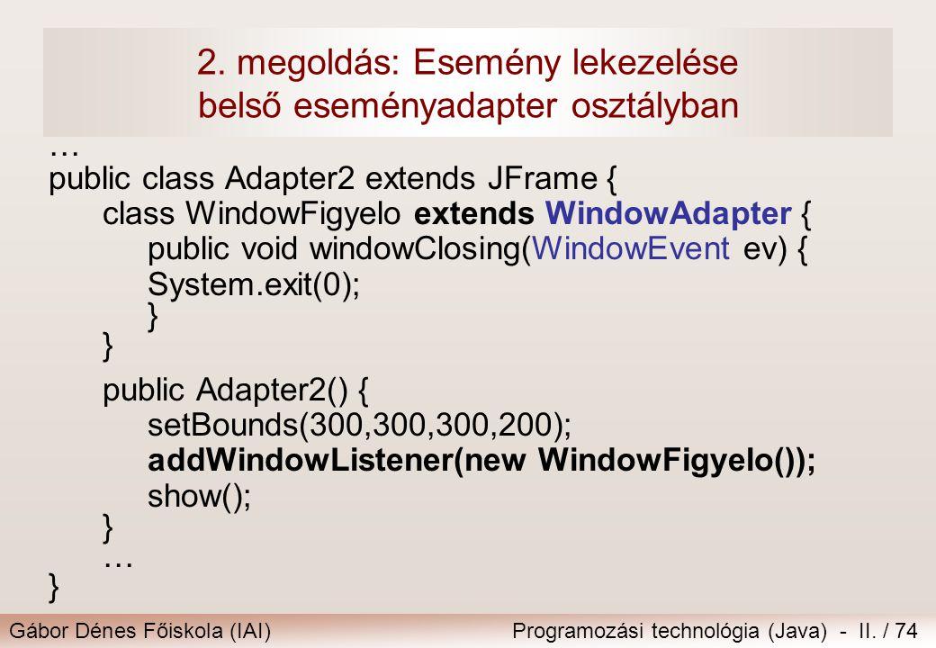 Gábor Dénes Főiskola (IAI)Programozási technológia (Java) - II. / 74 2. megoldás: Esemény lekezelése belső eseményadapter osztályban … public class Ad
