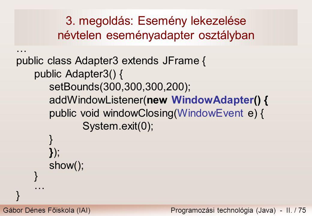 Gábor Dénes Főiskola (IAI)Programozási technológia (Java) - II. / 75 3. megoldás: Esemény lekezelése névtelen eseményadapter osztályban … public class