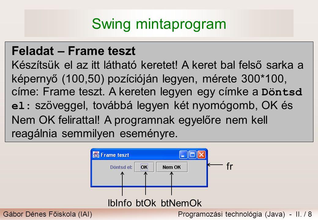 Gábor Dénes Főiskola (IAI)Programozási technológia (Java) - II. / 8 Swing mintaprogram Feladat – Frame teszt Készítsük el az itt látható keretet! A ke