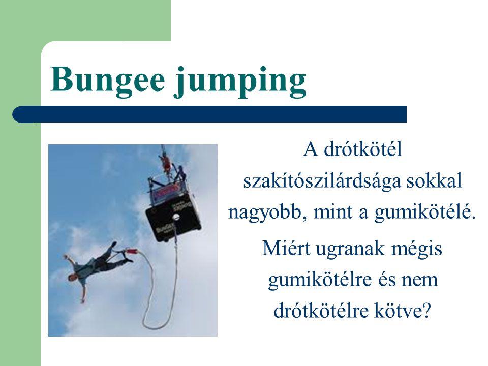 Bungee jumping A drótkötél szakítószilárdsága sokkal nagyobb, mint a gumikötélé. Miért ugranak mégis gumikötélre és nem drótkötélre kötve?