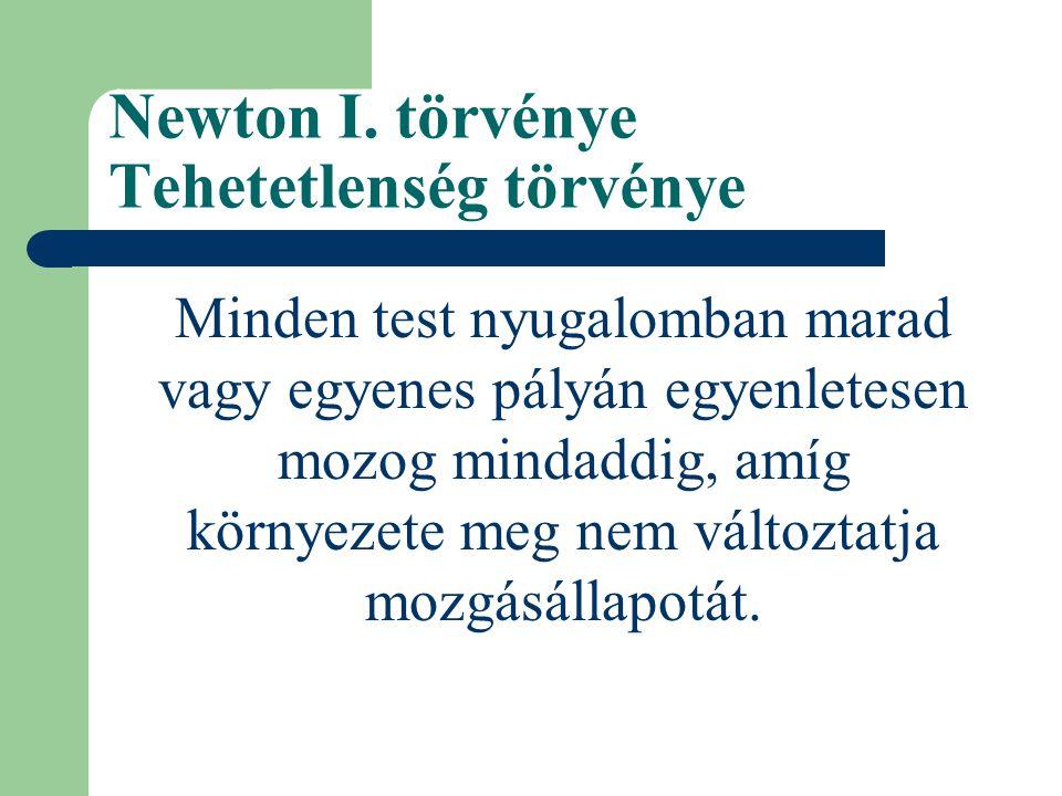Newton I. törvénye Tehetetlenség törvénye Minden test nyugalomban marad vagy egyenes pályán egyenletesen mozog mindaddig, amíg környezete meg nem vált