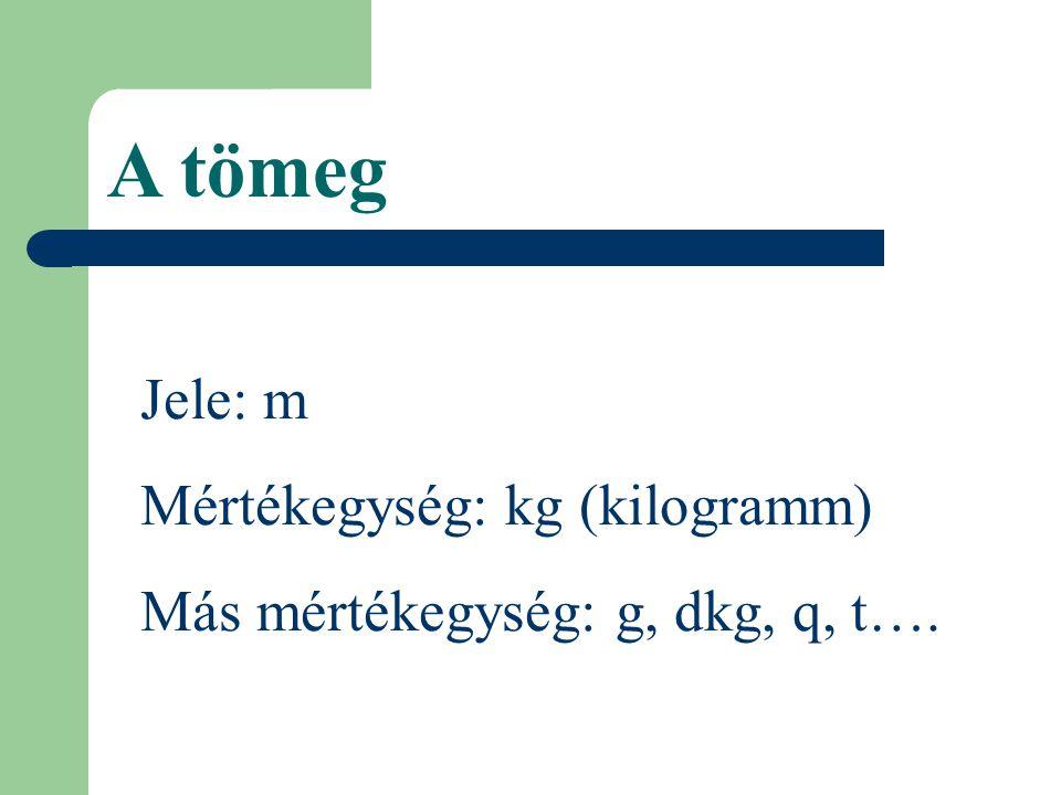 A tömeg Jele: m Mértékegység: kg (kilogramm) Más mértékegység: g, dkg, q, t….