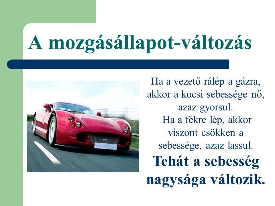 A mozgásállapot-változás Ha a vezető rálép a gázra, akkor a kocsi sebessége nő, azaz gyorsul. Ha a fékre lép, akkor viszont csökken a sebessége, azaz