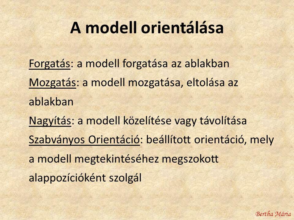 A modell orientálása Forgatás: a modell forgatása az ablakban Mozgatás: a modell mozgatása, eltolása az ablakban Nagyítás: a modell közelítése vagy távolítása Szabványos Orientáció: beállított orientáció, mely a modell megtekintéséhez megszokott alappozícióként szolgál Bertha Mária