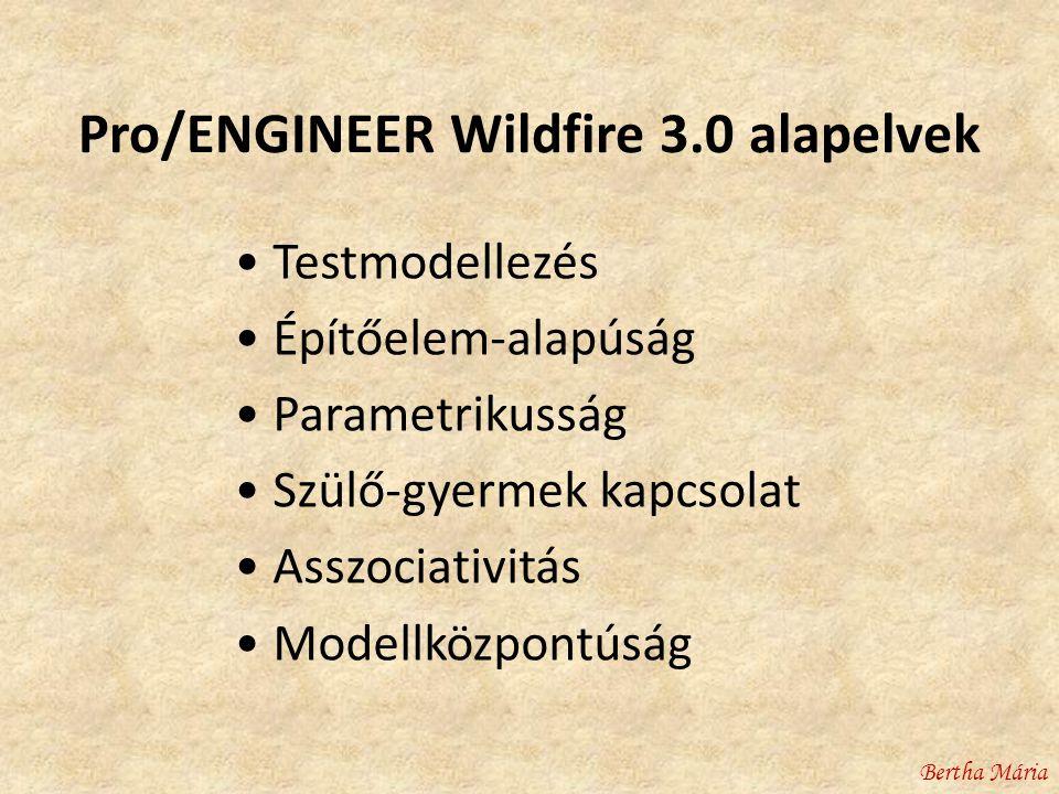 Pro/ENGINEER Wildfire 3.0 alapelvek • Testmodellezés • Építőelem-alapúság • Parametrikusság • Szülő-gyermek kapcsolat • Asszociativitás • Modellközpontúság Bertha Mária