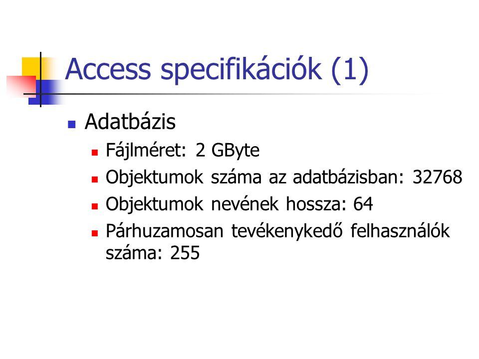 Access specifikációk (2)  Tábla  Karakterek száma a mezők nevében: 64  Tábla mezőinek száma: 255  Megnyitott táblák száma: 2048  Táblaméret: 2GByte  OLE típusú mező mérete: 1 GByte  Indexek száma a táblában: 32  Az indexben lévő mezők száma: 10  Karakterek száma rekordonként: 2000