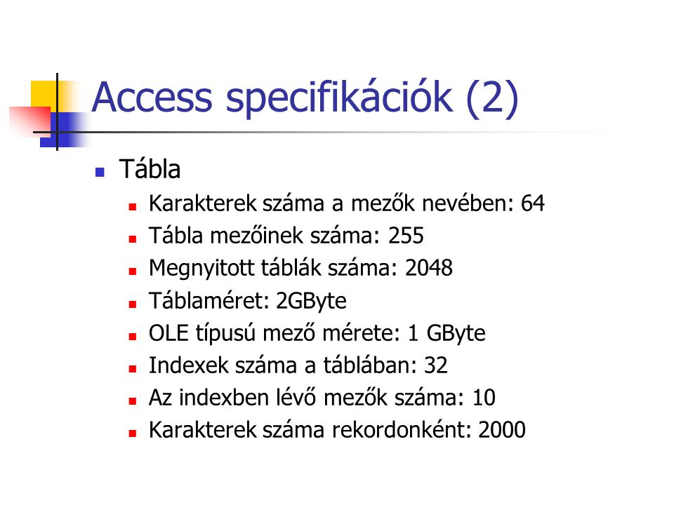 Access specifikációk (2)  Tábla  Karakterek száma a mezők nevében: 64  Tábla mezőinek száma: 255  Megnyitott táblák száma: 2048  Táblaméret: 2GBy
