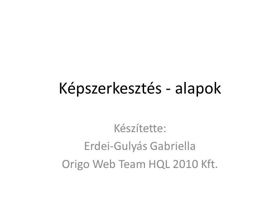 Képszerkesztés - alapok Készítette: Erdei-Gulyás Gabriella Origo Web Team HQL 2010 Kft.