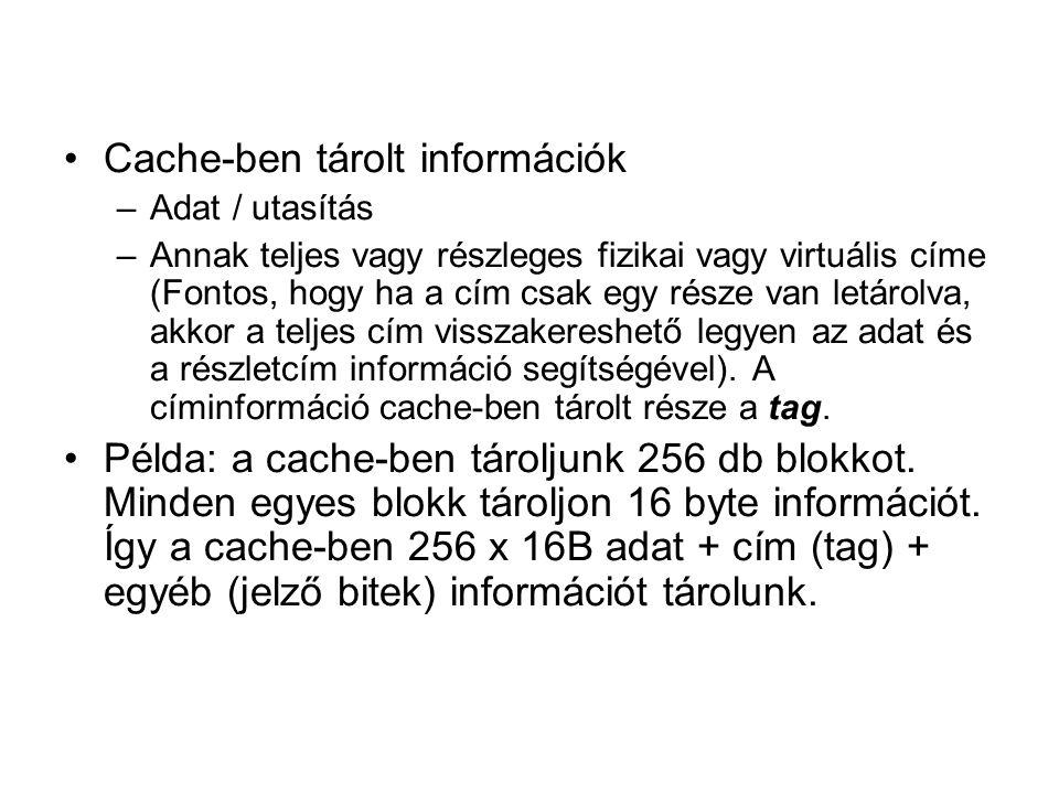 •Cache-ben tárolt információk –Adat / utasítás –Annak teljes vagy részleges fizikai vagy virtuális címe (Fontos, hogy ha a cím csak egy része van letárolva, akkor a teljes cím visszakereshető legyen az adat és a részletcím információ segítségével).