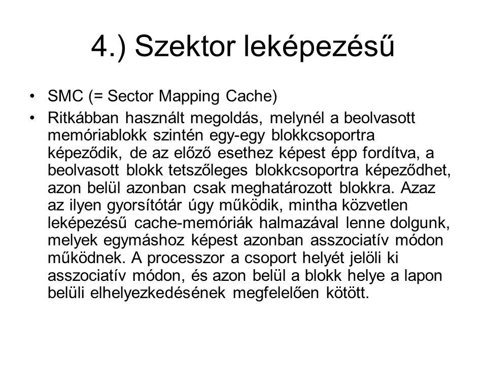 4.) Szektor leképezésű •SMC (= Sector Mapping Cache) •Ritkábban használt megoldás, melynél a beolvasott memóriablokk szintén egy-egy blokkcsoportra ké