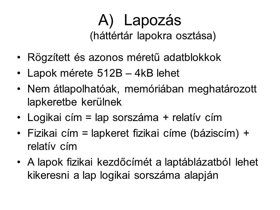 A)Lapozás (háttértár lapokra osztása) •Rögzített és azonos méretű adatblokkok •Lapok mérete 512B – 4kB lehet •Nem átlapolhatóak, memóriában meghatározott lapkeretbe kerülnek •Logikai cím = lap sorszáma + relatív cím •Fizikai cím = lapkeret fizikai címe (báziscím) + relatív cím •A lapok fizikai kezdőcímét a laptáblázatból lehet kikeresni a lap logikai sorszáma alapján