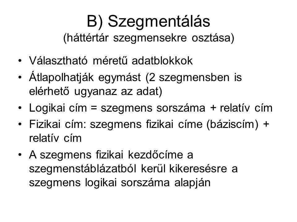 B) Szegmentálás (háttértár szegmensekre osztása) •Választható méretű adatblokkok •Átlapolhatják egymást (2 szegmensben is elérhető ugyanaz az adat) •Logikai cím = szegmens sorszáma + relatív cím •Fizikai cím: szegmens fizikai címe (báziscím) + relatív cím •A szegmens fizikai kezdőcíme a szegmenstáblázatból kerül kikeresésre a szegmens logikai sorszáma alapján