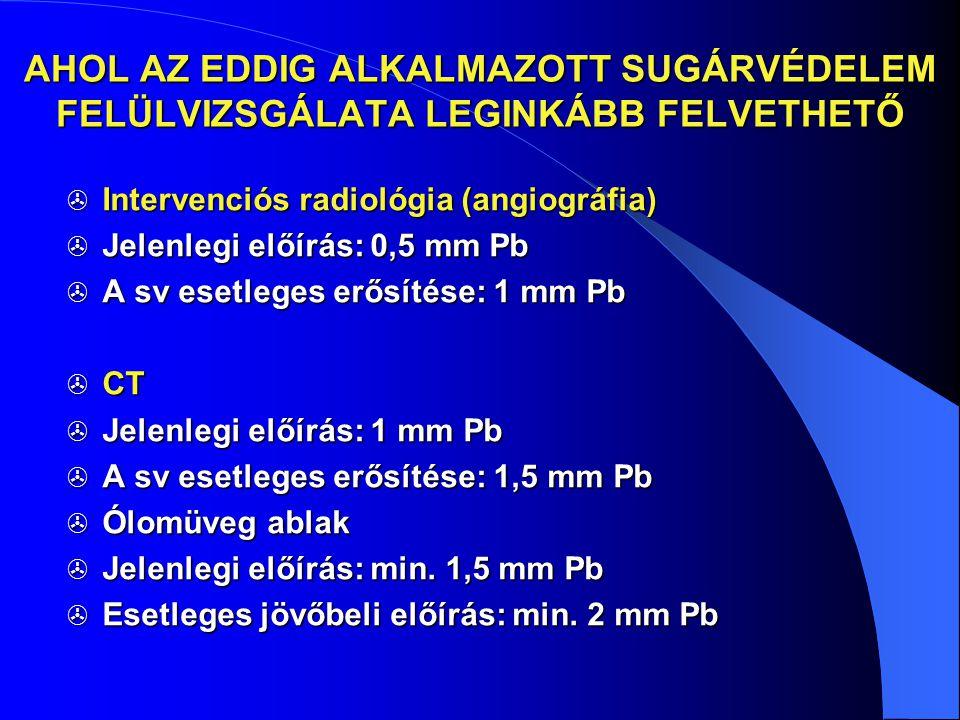 AHOL AZ EDDIG ALKALMAZOTT SUGÁRVÉDELEM FELÜLVIZSGÁLATA LEGINKÁBB FELVETHETŐ  Intervenciós radiológia (angiográfia)  Jelenlegi előírás: 0,5 mm Pb  A