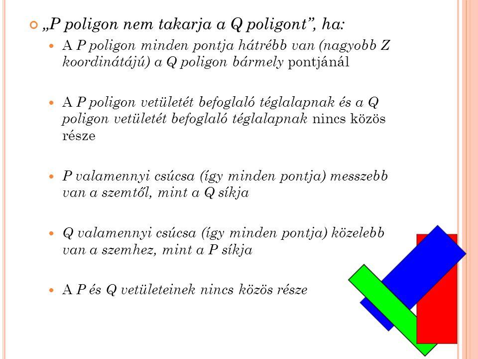 """""""P poligon nem takarja a Q poligont , ha:  A P poligon minden pontja hátrébb van (nagyobb Z koordinátájú) a Q poligon bármely pontjánál  A P poligon vetületét befoglaló téglalapnak és a Q poligon vetületét befoglaló téglalapnak nincs közös része  P valamennyi csúcsa (így minden pontja) messzebb van a szemtől, mint a Q síkja  Q valamennyi csúcsa (így minden pontja) közelebb van a szemhez, mint a P síkja  A P és Q vetületeinek nincs közös része"""
