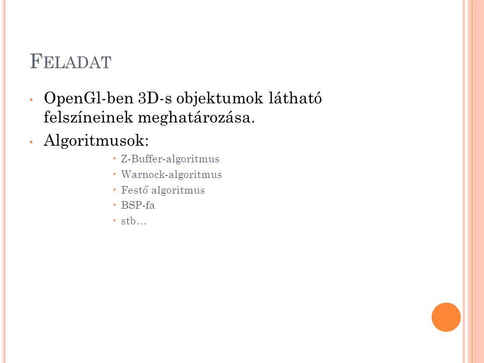 F ELADAT • OpenGl-ben 3D-s objektumok látható felszíneinek meghatározása. • Algoritmusok: •Z-Buffer-algoritmus •Warnock-algoritmus •Festő algoritmus •