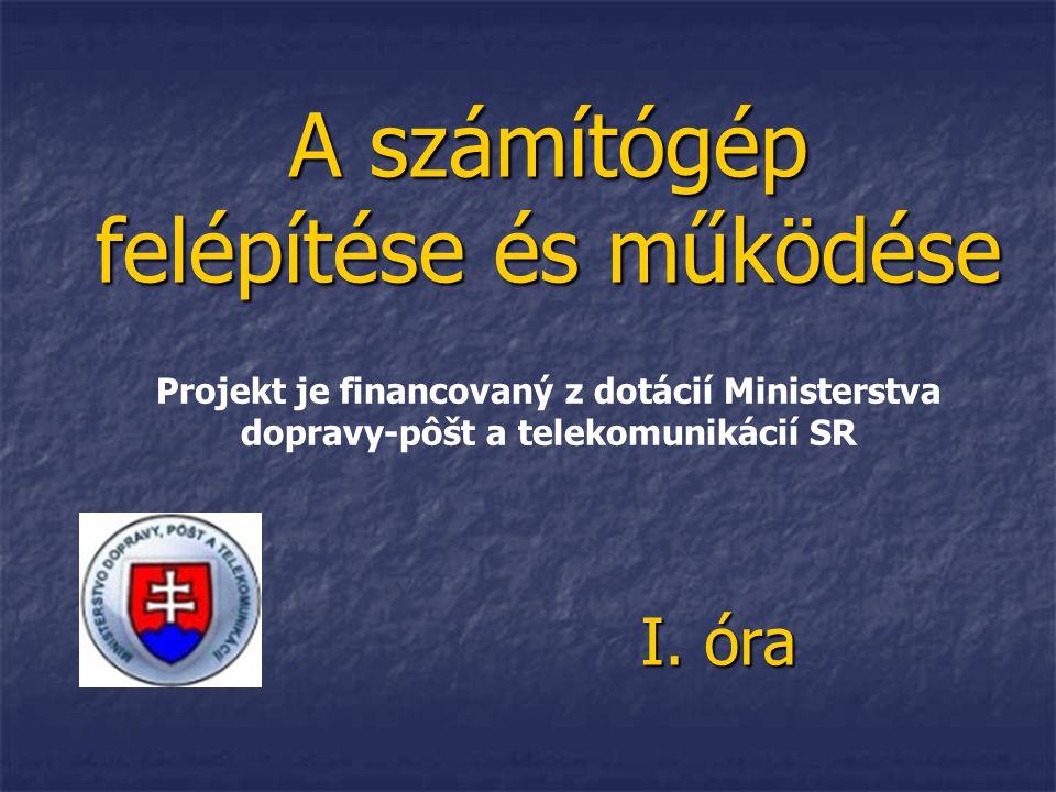 A számítógép felépítése és működése I. óra Projekt je financovaný z dotácií Ministerstva dopravy-pôšt a telekomunikácií SR