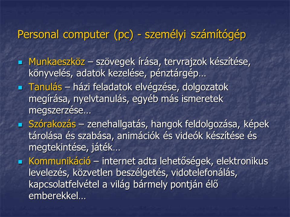 Personal computer (pc) - személyi számítógép felépítése:  Hardware – a pc kemény része  Azok az elektronikus komponensek, amelyek fizikailag alkotják a számítógépet  (agy, monitor, billentyűzet, egér, nyomtató…)  Software – a pc puha része  Parancsok és információk összessége.