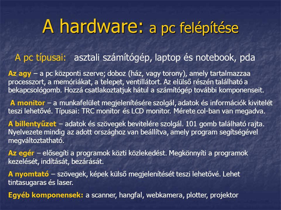 A hardware: a pc felépítése A pc típusai: asztali számítógép, laptop és notebook, pda Az agy – a pc központi szerve; doboz (ház, vagy torony), amely t