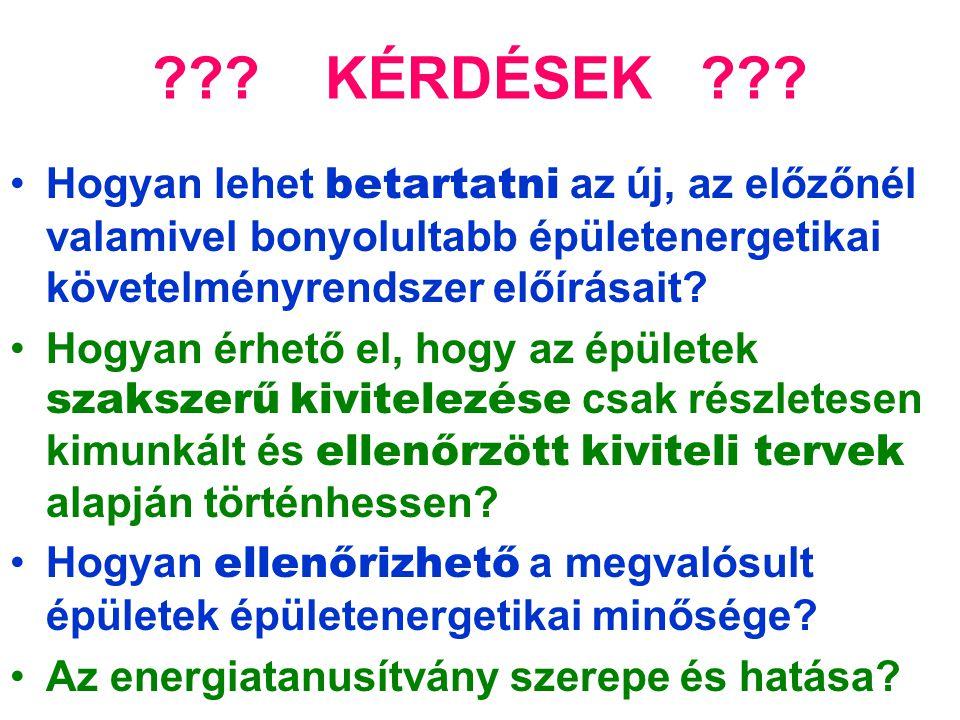 ??? KÉRDÉSEK ??? •Hogyan lehet betartatni az új, az előzőnél valamivel bonyolultabb épületenergetikai követelményrendszer előírásait? •Hogyan érhető e
