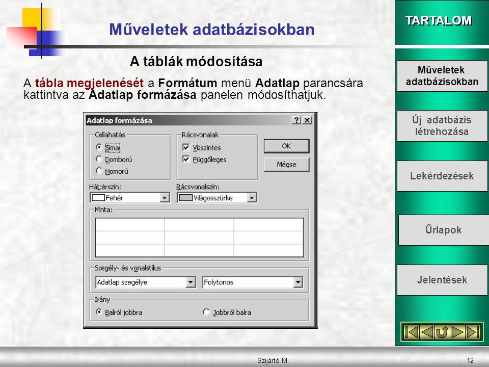 TARTALOM Szijártó M.12 Műveletek adatbázisokban A tábla megjelenését a Formátum menü Adatlap parancsára kattintva az Adatlap formázása panelen módosít