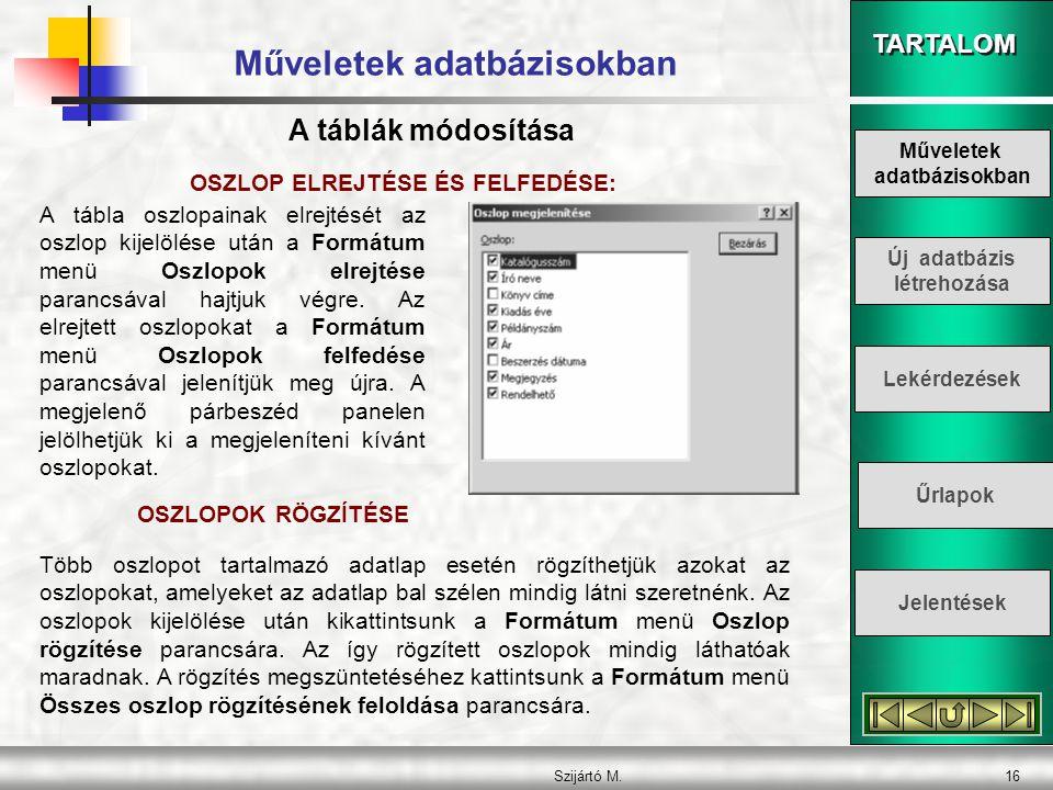TARTALOM Szijártó M.16 Műveletek adatbázisokban OSZLOP ELREJTÉSE ÉS FELFEDÉSE: A tábla oszlopainak elrejtését az oszlop kijelölése után a Formátum men