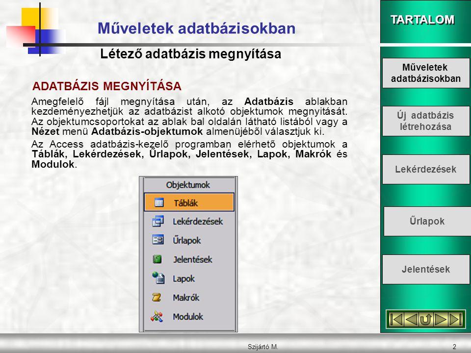 TARTALOM Szijártó M.2 Műveletek adatbázisokban Amegfelelő fájl megnyítása után, az Adatbázis ablakban kezdeményezhetjük az adatbázist alkotó objektumo