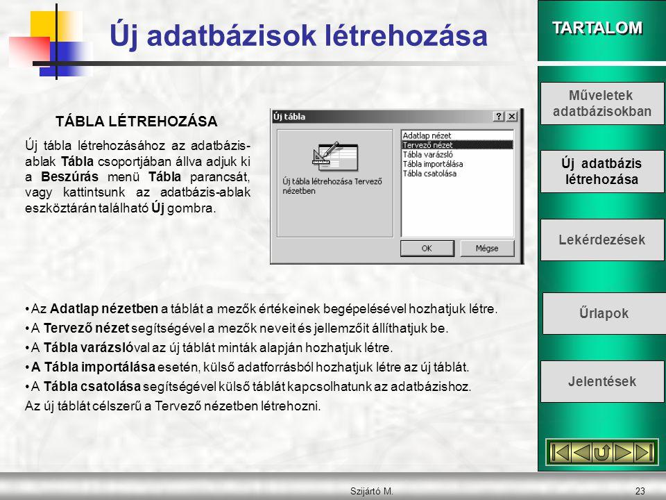 TARTALOM Szijártó M.23 TÁBLA LÉTREHOZÁSA Új tábla létrehozásához az adatbázis- ablak Tábla csoportjában állva adjuk ki a Beszúrás menü Tábla parancsát
