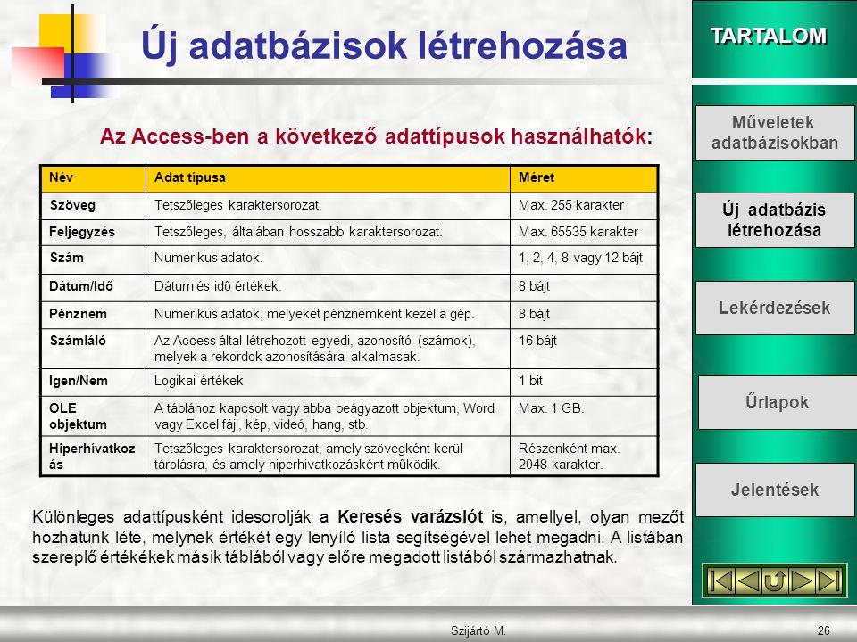 TARTALOM Szijártó M.26 Az Access-ben a következő adattípusok használhatók: NévAdat típusaMéret SzövegTetszőleges karaktersorozat.Max. 255 karakter Fel