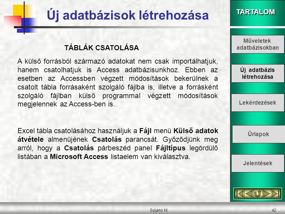 TARTALOM Szijártó M.42 TÁBLÁK CSATOLÁSA A külső forrásból származó adatokat nem csak importálhatjuk, hanem csatolhatjuk is Access adatbázisunkhoz. Ebb