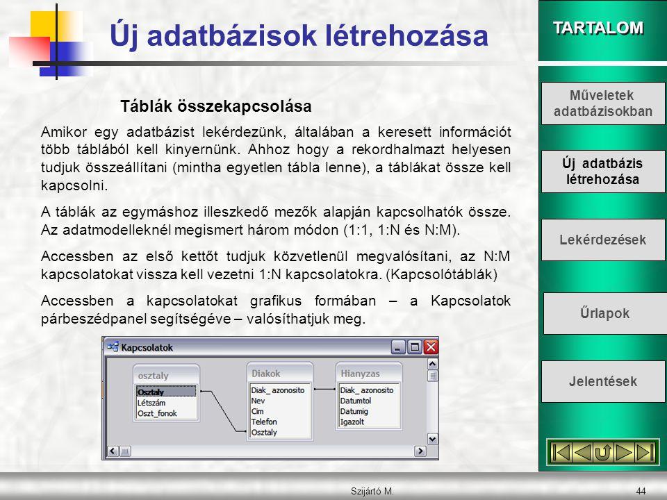 TARTALOM Szijártó M.44 Táblák összekapcsolása Amikor egy adatbázist lekérdezünk, általában a keresett információt több táblából kell kinyernünk. Ahhoz