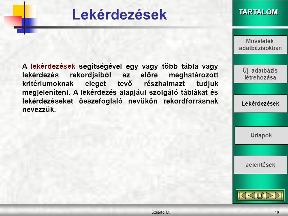 TARTALOM Szijártó M.48 A lekérdezések segítségével egy vagy több tábla vagy lekérdezés rekordjaiból az előre meghatározott kritériumoknak eleget tevő