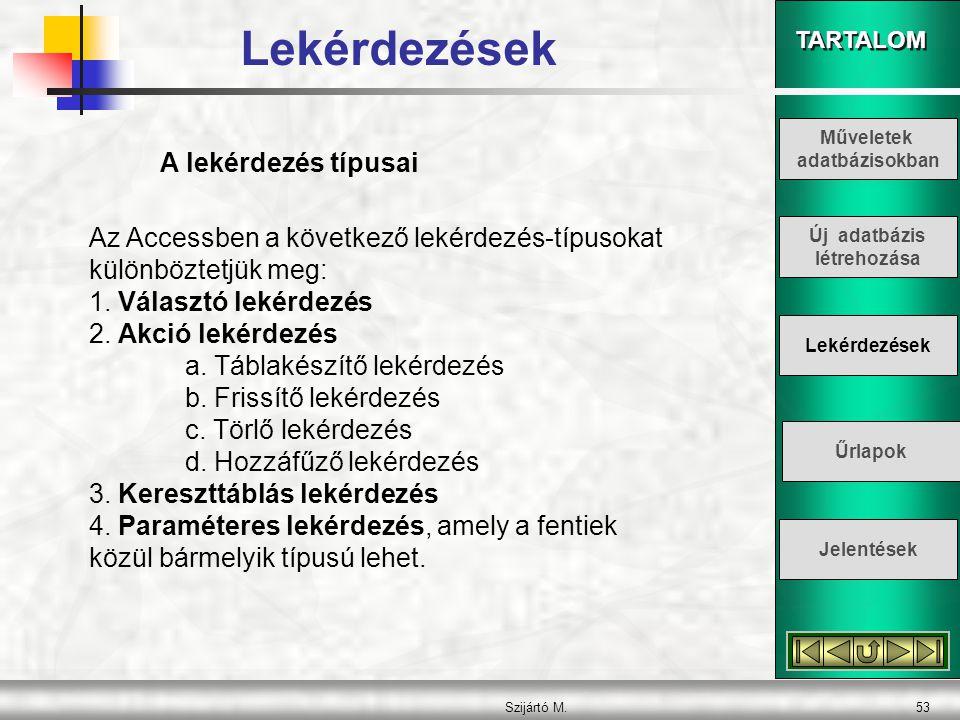 TARTALOM Szijártó M.53 A lekérdezés típusai Az Accessben a következő lekérdezés-típusokat különböztetjük meg: 1. Választó lekérdezés 2. Akció lekérdez
