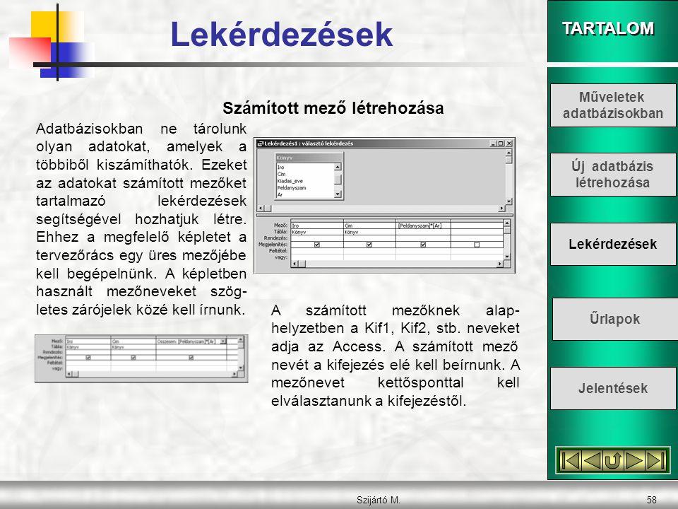 TARTALOM Szijártó M.58 Számított mező létrehozása Adatbázisokban ne tárolunk olyan adatokat, amelyek a többiből kiszámíthatók. Ezeket az adatokat szám