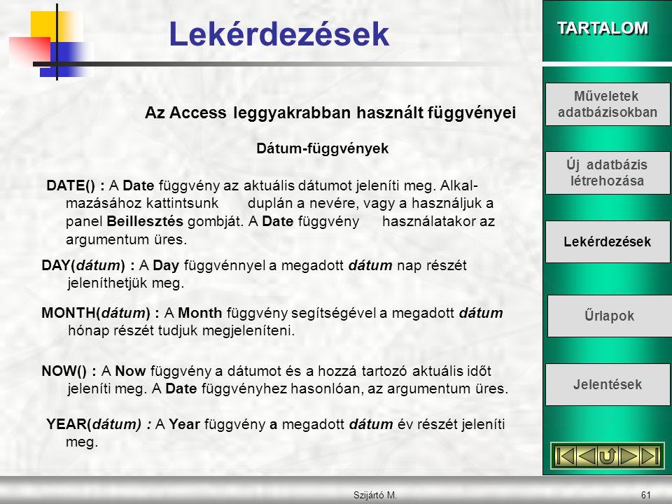 TARTALOM Szijártó M.61 Az Access leggyakrabban használt függvényei DATE() : A Date függvény az aktuális dátumot jeleníti meg. Alkal- mazásához kattint