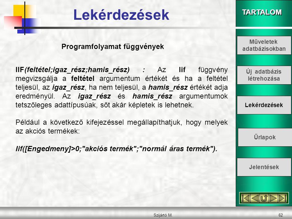 TARTALOM Szijártó M.62 Programfolyamat függvények IIF(feltétel;igaz_rész;hamis_rész) : Az Iif függvény megvizsgálja a feltétel argumentum értékét és h